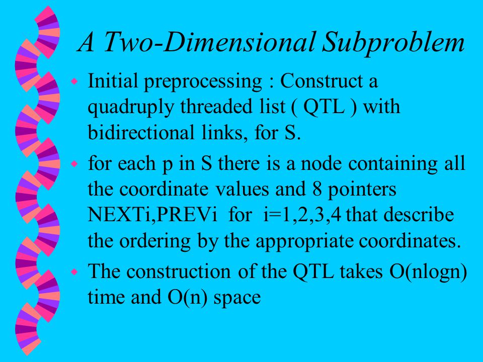 A Two-Dimensional Subproblem w Initial preprocessing : Construct a quadruply threaded list ( QTL ) with bidirectional links, for S.