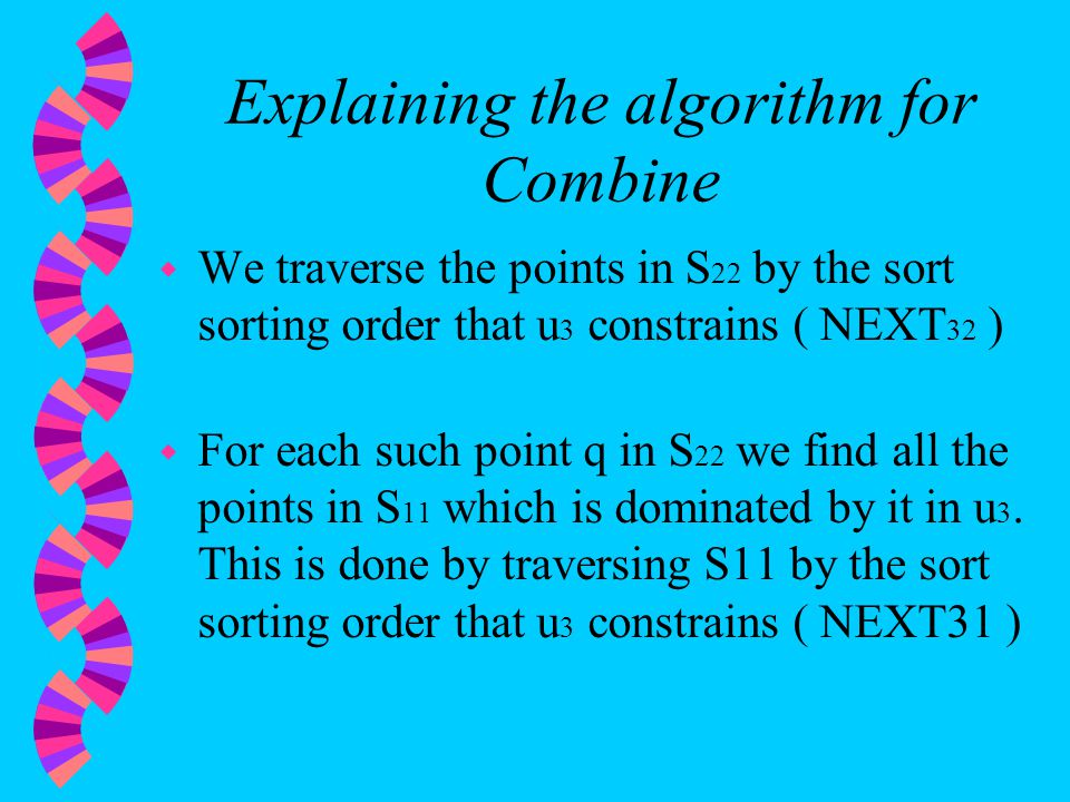 Explaining the algorithm for Combine w We traverse the points in S 22 by the sort sorting order that u 3 constrains ( NEXT 32 ) w For each such point q in S 22 we find all the points in S 11 which is dominated by it in u 3.