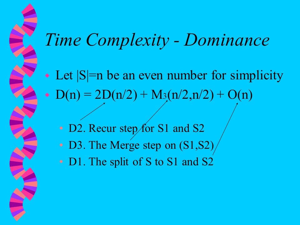 Time Complexity - Dominance w Let |S|=n be an even number for simplicity w D(n) = 2D(n/2) + M 3 (n/2,n/2) + O(n) D2.