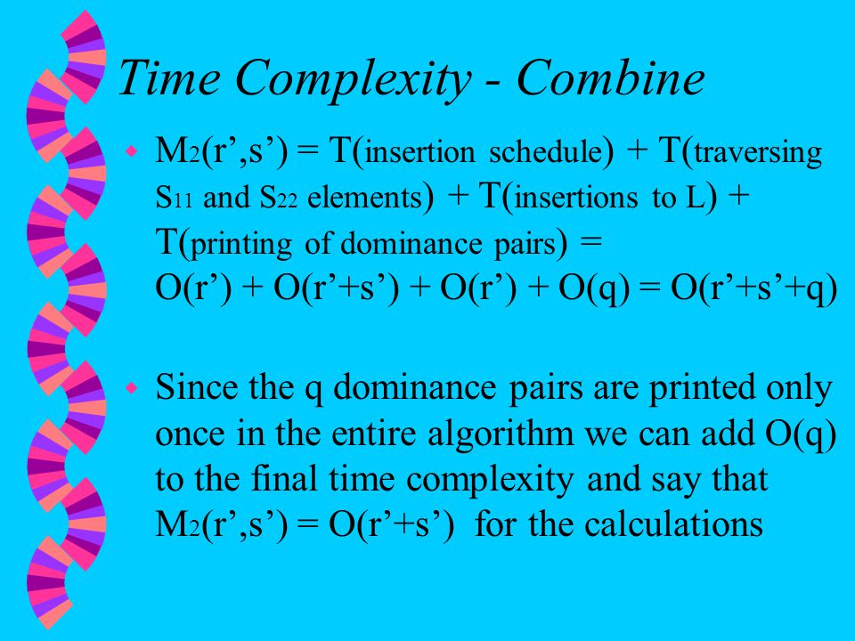 Time Complexity - Combine w M 2 (r',s') = T( insertion schedule ) + T( traversing S 11 and S 22 elements ) + T( insertions to L ) + T( printing of dominance pairs ) = O(r') + O(r'+s') + O(r') + O(q) = O(r'+s'+q) w Since the q dominance pairs are printed only once in the entire algorithm we can add O(q) to the final time complexity and say that M 2 (r',s') = O(r'+s') for the calculations