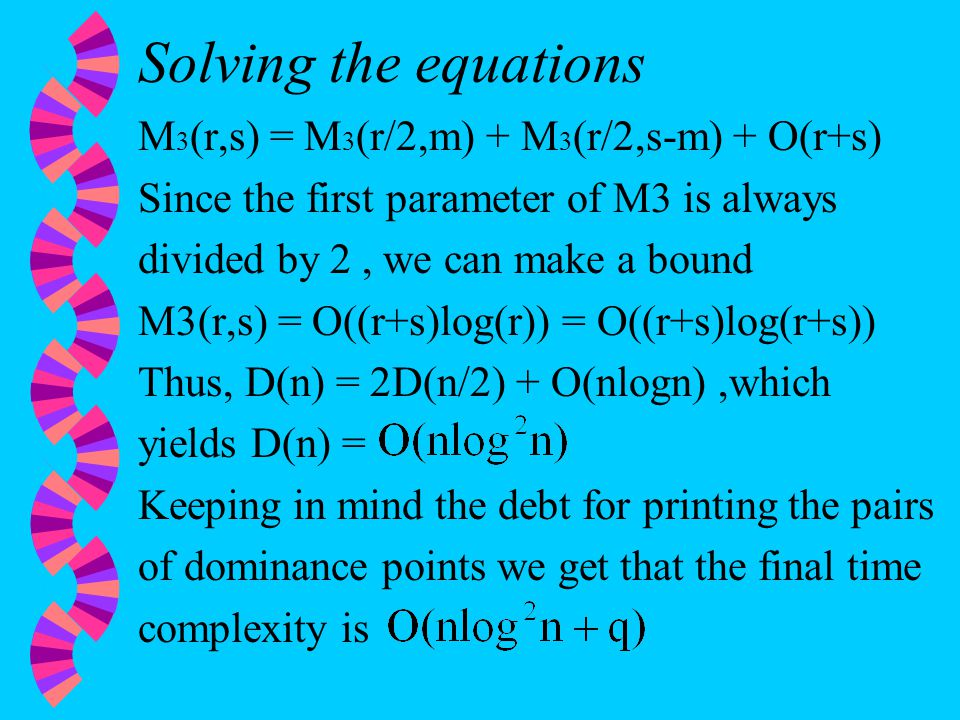 Solving the equations M 3 (r,s) = M 3 (r/2,m) + M 3 (r/2,s-m) + O(r+s) Since the first parameter of M3 is always divided by 2, we can make a bound M3(r,s) = O((r+s)log(r)) = O((r+s)log(r+s)) Thus, D(n) = 2D(n/2) + O(nlogn),which yields D(n) = Keeping in mind the debt for printing the pairs of dominance points we get that the final time complexity is