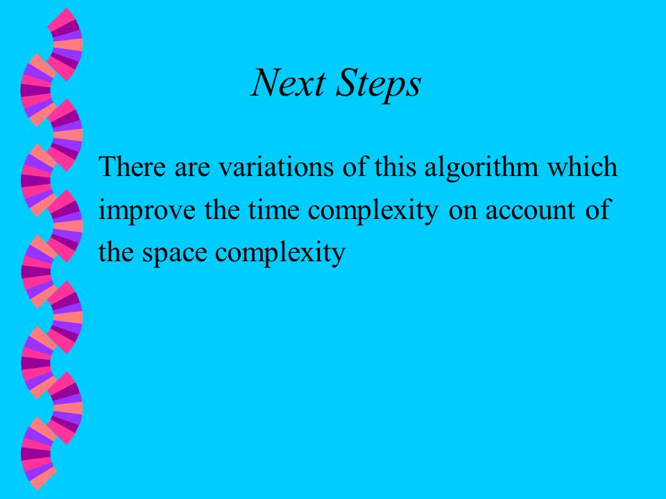 Next Steps There are variations of this algorithm which improve the time complexity on account of the space complexity