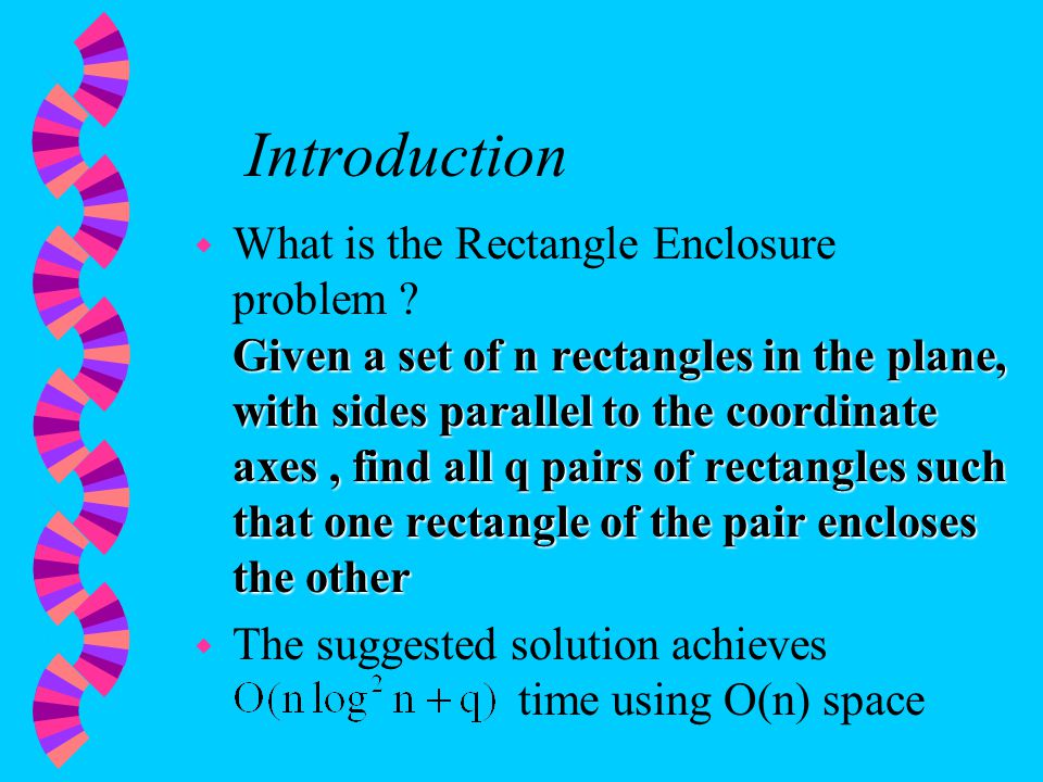 Introduction Given a set of n rectangles in the plane, with sides parallel to the coordinate axes, find all q pairs of rectangles such that one rectangle of the pair encloses the other w What is the Rectangle Enclosure problem .