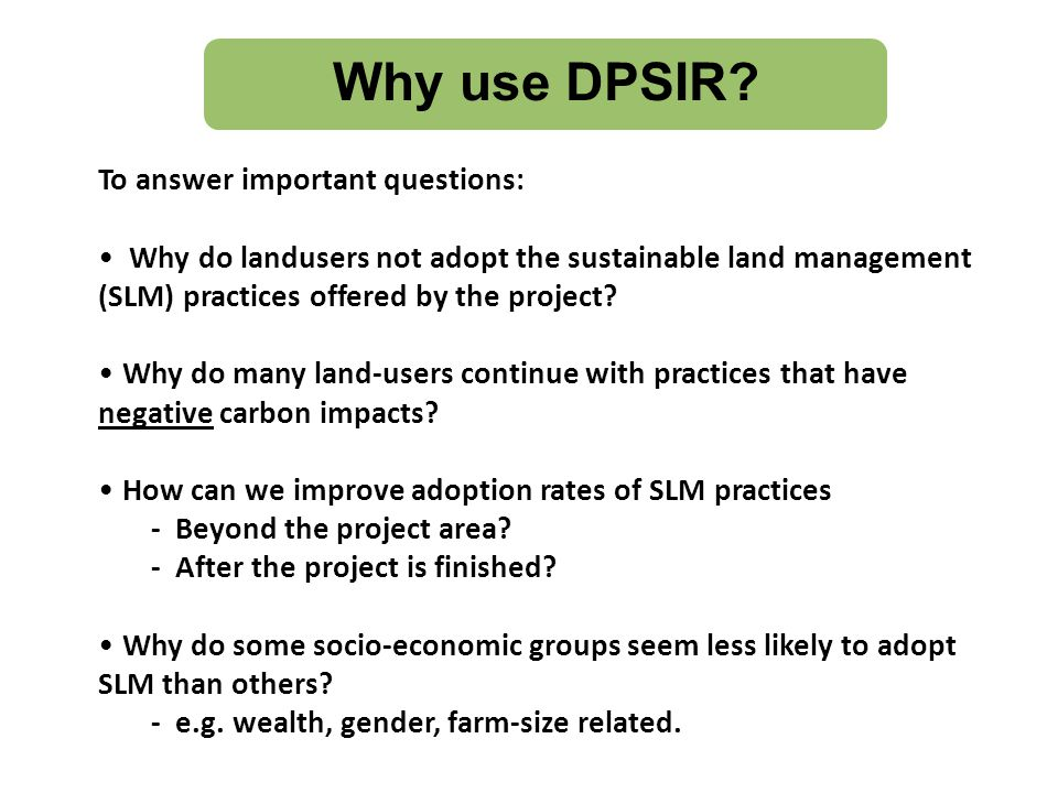 Uses of DPSIR Organises and links qualitative information effectively for analysis different layersDrivers of change Analyses the different layers of Drivers of change Impacts and their Impacts Responses to tackle root causes Equips us to think about Responses to tackle root causes Complements the CBA tool Well used tool in credible projects (LADA,GEO)