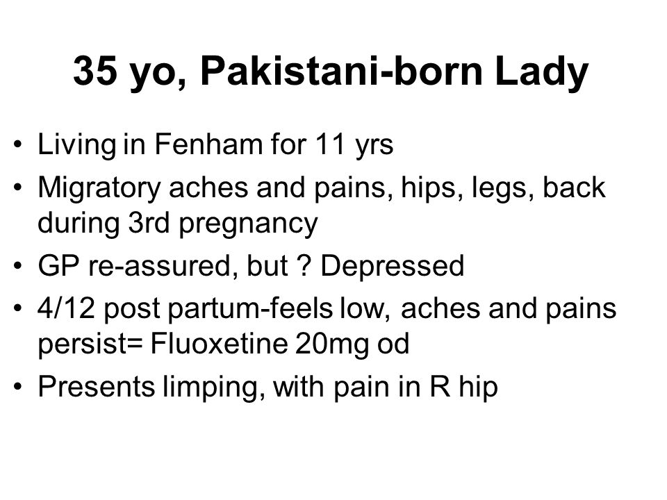 35 yo, Pakistani-born Lady Living in Fenham for 11 yrs Migratory aches and pains, hips, legs, back during 3rd pregnancy GP re-assured, but ? Depressed