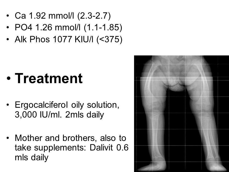 Ca 1.92 mmol/l (2.3-2.7) PO4 1.26 mmol/l (1.1-1.85) Alk Phos 1077 KIU/l (<375) Treatment Ergocalciferol oily solution, 3,000 IU/ml. 2mls daily Mother