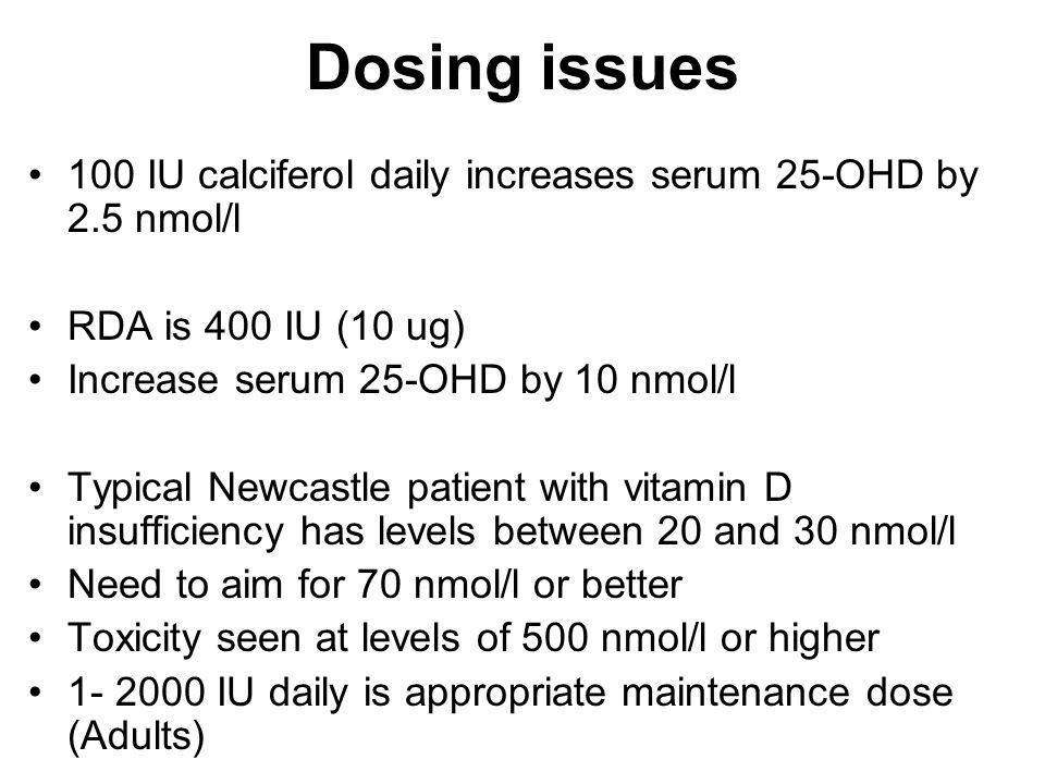 Dosing issues 100 IU calciferol daily increases serum 25-OHD by 2.5 nmol/l RDA is 400 IU (10 ug) Increase serum 25-OHD by 10 nmol/l Typical Newcastle
