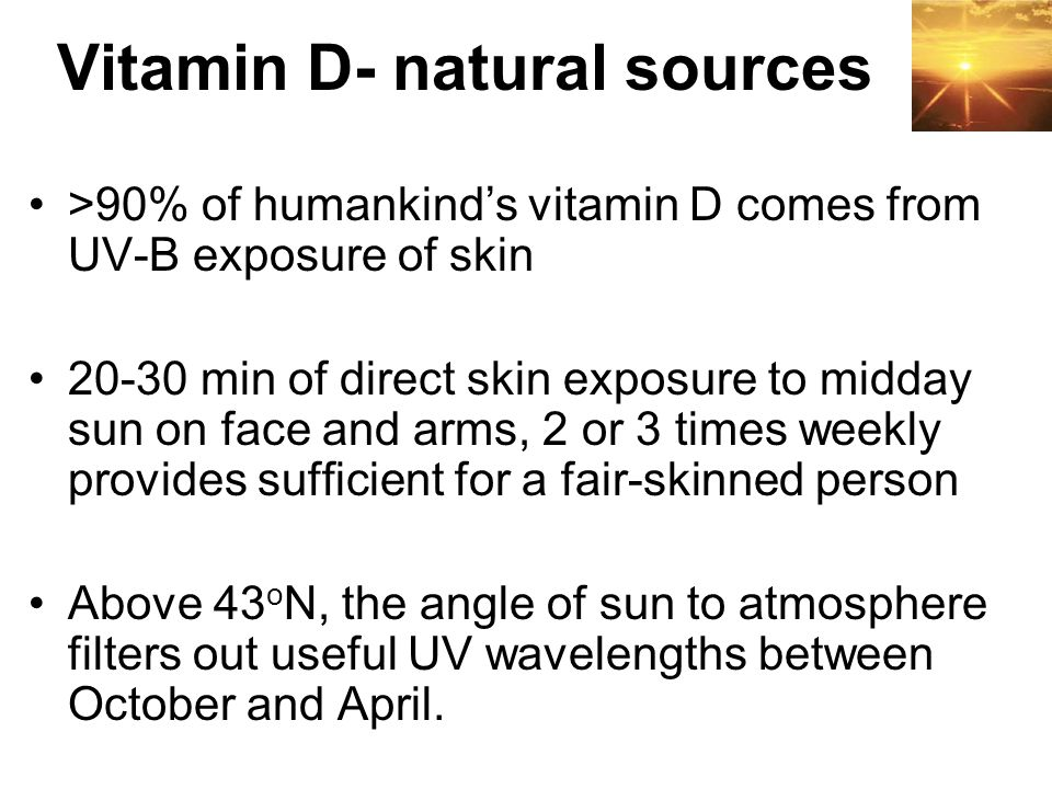 >90% of humankind's vitamin D comes from UV-B exposure of skin 20-30 min of direct skin exposure to midday sun on face and arms, 2 or 3 times weekly p