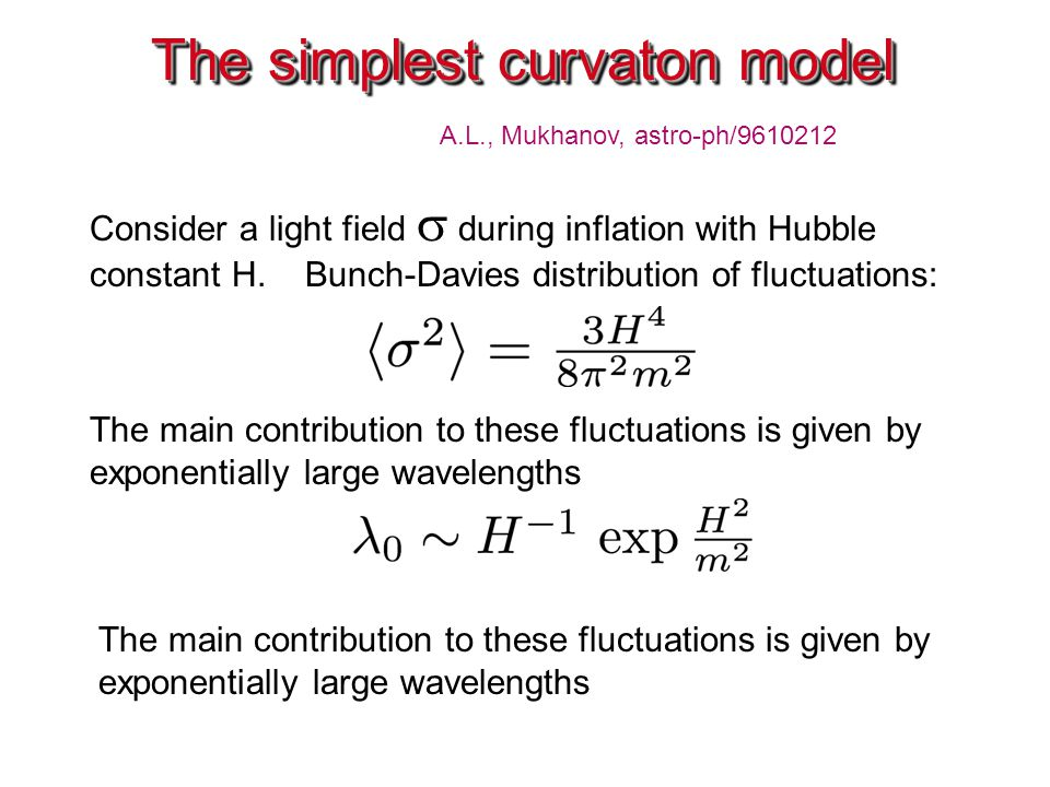 The simplest curvaton model A.L., Mukhanov, astro-ph/9610212 Consider a light field  during inflation with Hubble constant H. Bunch-Davies distributi