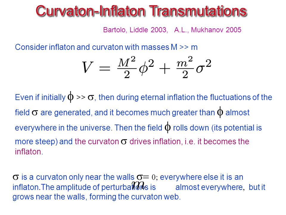 Consider inflaton and curvaton with masses M >> m Curvaton-Inflaton Transmutations Curvaton-Inflaton Transmutations  is a curvaton only near the walls   everywhere else it is an inflaton  The amplitude of perturbations is almost everywhere  but it grows near the walls, forming the curvaton web.