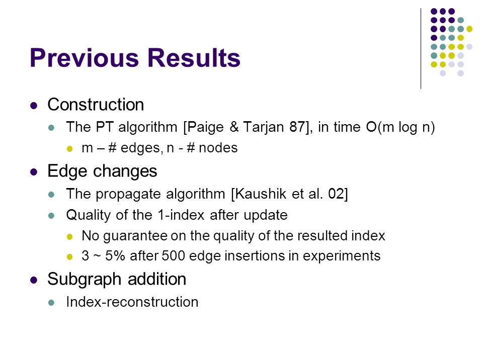 Previous Results Construction The PT algorithm [Paige & Tarjan 87], in time O(m log n) m – # edges, n - # nodes Edge changes The propagate algorithm [Kaushik et al.
