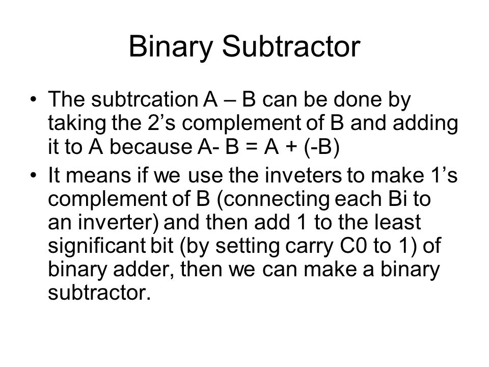 Binary Subtractor The subtrcation A – B can be done by taking the 2's complement of B and adding it to A because A- B = A + (-B) It means if we use th