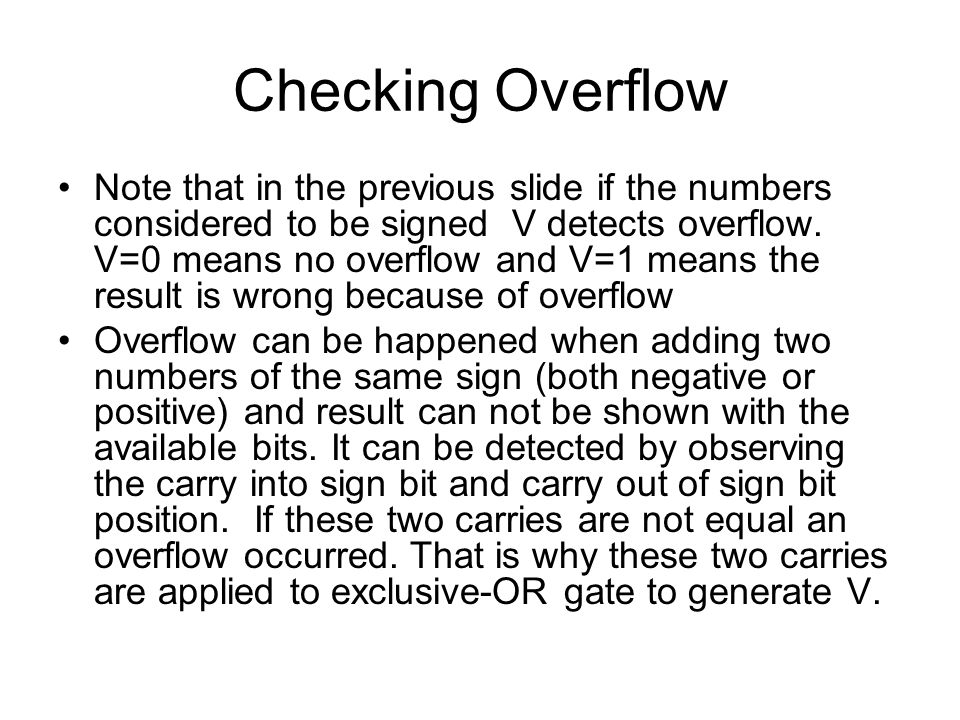 Checking Overflow Note that in the previous slide if the numbers considered to be signed V detects overflow. V=0 means no overflow and V=1 means the r