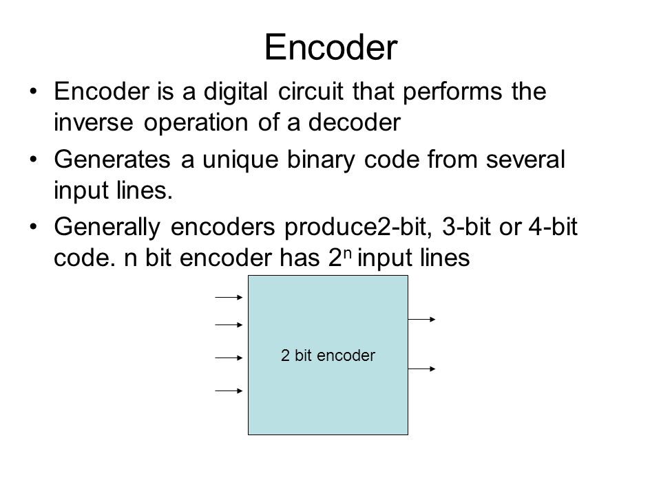 Encoder Encoder is a digital circuit that performs the inverse operation of a decoder Generates a unique binary code from several input lines. General