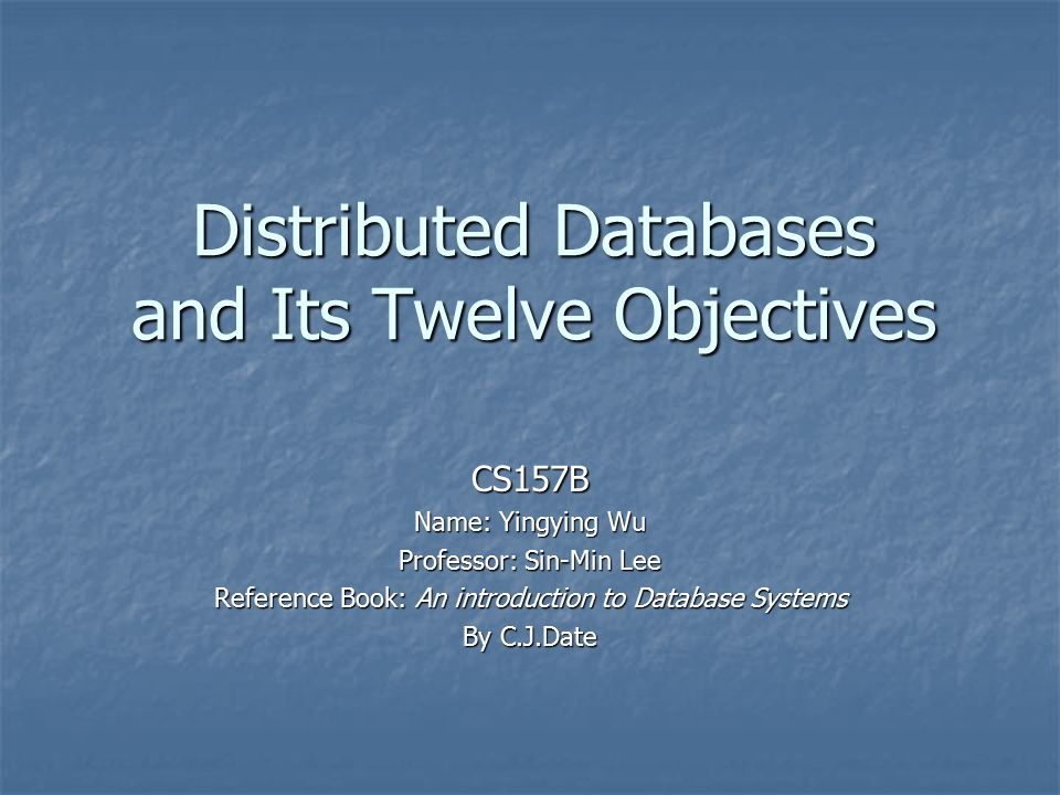 Distributed Databases and Its Twelve Objectives CS157B Name: Yingying Wu Professor: Sin-Min Lee Reference Book: An introduction to Database Systems By C.J.Date