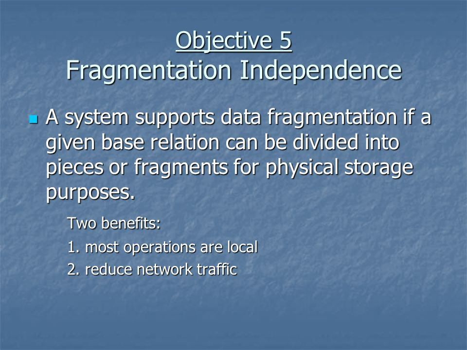 Objective 5 Fragmentation Independence A system supports data fragmentation if a given base relation can be divided into pieces or fragments for physical storage purposes.
