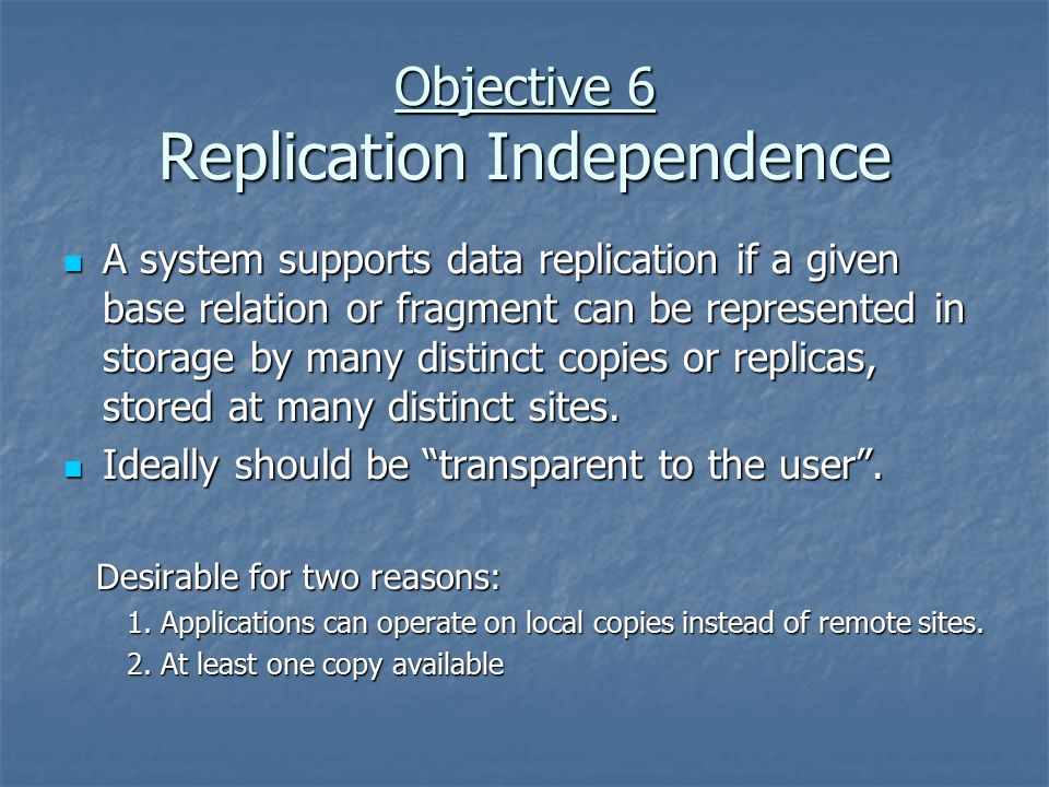 Objective 6 Replication Independence A system supports data replication if a given base relation or fragment can be represented in storage by many distinct copies or replicas, stored at many distinct sites.