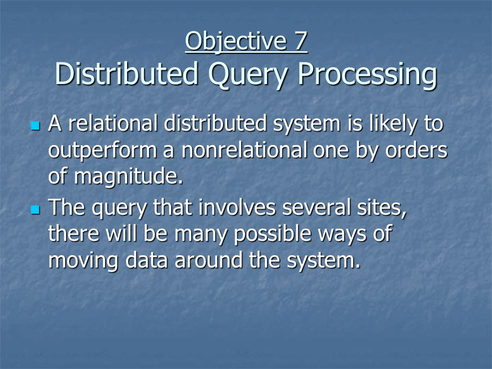 Objective 7 Distributed Query Processing A relational distributed system is likely to outperform a nonrelational one by orders of magnitude.