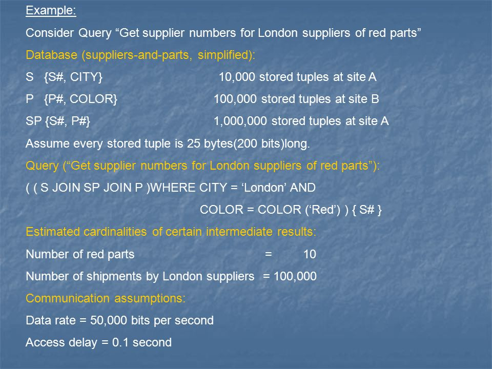 Example: Consider Query Get supplier numbers for London suppliers of red parts Database (suppliers-and-parts, simplified): S {S#, CITY} 10,000 stored tuples at site A P {P#, COLOR} 100,000 stored tuples at site B SP {S#, P#} 1,000,000 stored tuples at site A Assume every stored tuple is 25 bytes(200 bits)long.