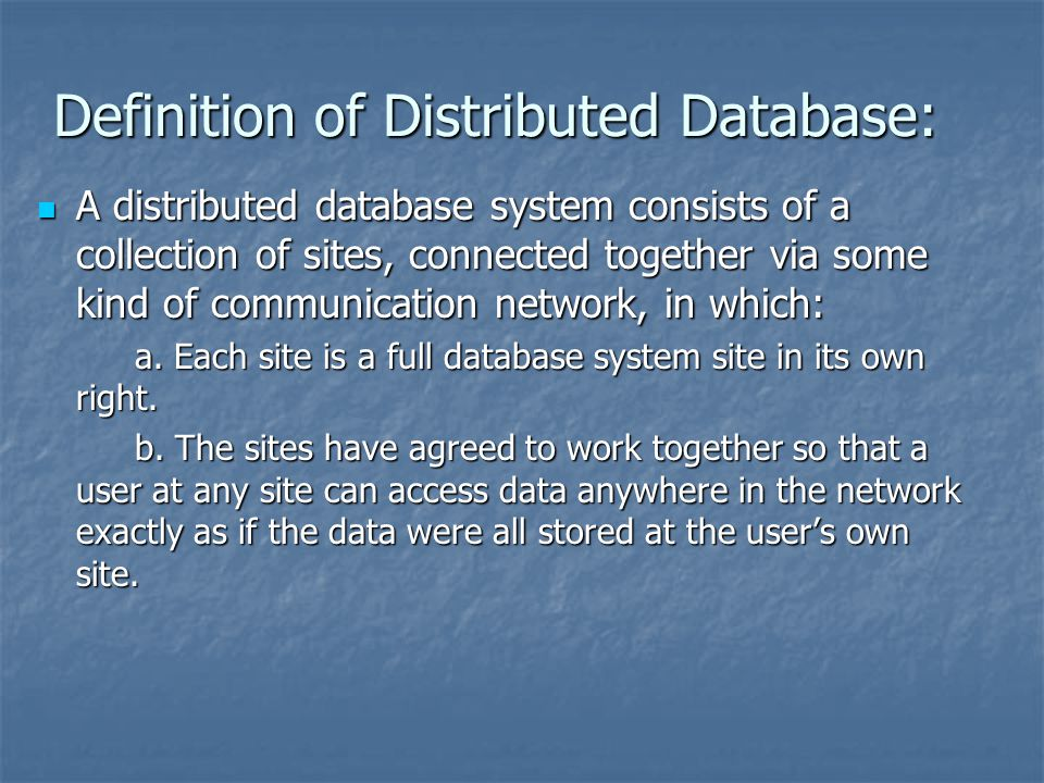 Definition of Distributed Database: A distributed database system consists of a collection of sites, connected together via some kind of communication network, in which: A distributed database system consists of a collection of sites, connected together via some kind of communication network, in which: a.
