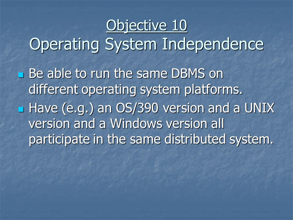 Objective 10 Operating System Independence Be able to run the same DBMS on different operating system platforms.