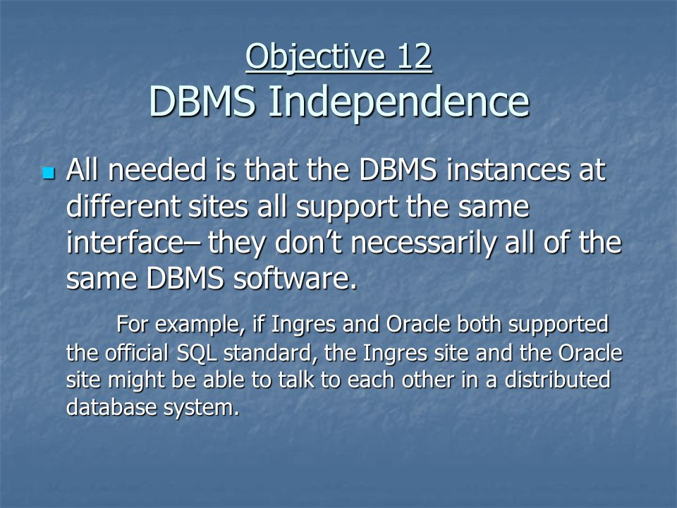 Objective 12 DBMS Independence All needed is that the DBMS instances at different sites all support the same interface– they don't necessarily all of the same DBMS software.