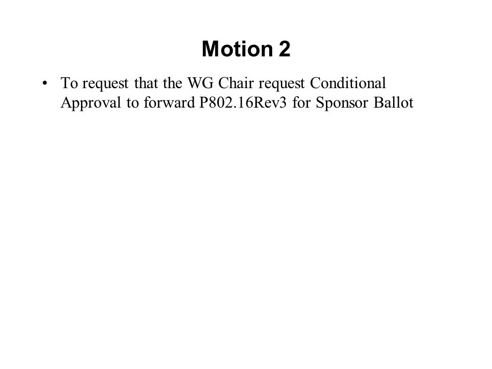 Motion 2 To request that the WG Chair request Conditional Approval to forward P802.16Rev3 for Sponsor Ballot