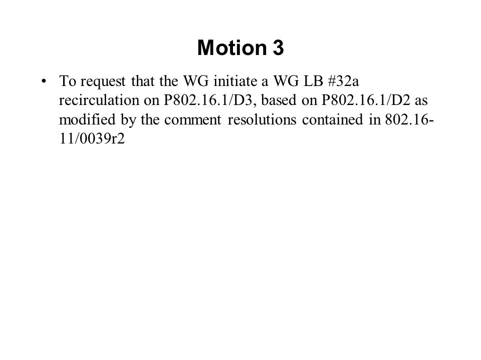 Motion 3 To request that the WG initiate a WG LB #32a recirculation on P802.16.1/D3, based on P802.16.1/D2 as modified by the comment resolutions contained in 802.16- 11/0039r2