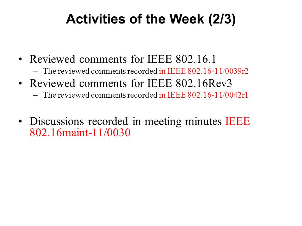 Activities of the Week (3/3) Reviewed liaison letter from the WiMAX TWG: –IEEE L802.16.1-11/0062 BR Header Transmission with Adaptive HARQ Retransmission Supported (IOPR TIO- 61693) –Generated 802.16.1-11/0004 as proposed resolution for Annex A Capability negotiation through 'Mobility features supported' in IEEE802.16.1 (IOPR TIO- 61635) –Generated 802.16.1-11/0005 as proposed resolution for Annex B SFBC support in UL SLRU (IOPR TIO-61713) –Generated 802.16.1-11/0006 as proposed resolution for Annex C Clarification for UL Burst Transmission Scheme by BR-ACK Assignment in 16m Systems (IOPR TIO-61202) –Generated 802.16.1-11/0007r1 as proposed resolution for Annex E UL Power Control For Control Channel (IOPR TIO-61239) –Generated 802.16.1-11/0008 as proposed resolution for Annex F –Response drafted (IEEE L802.16-11/0064d0)