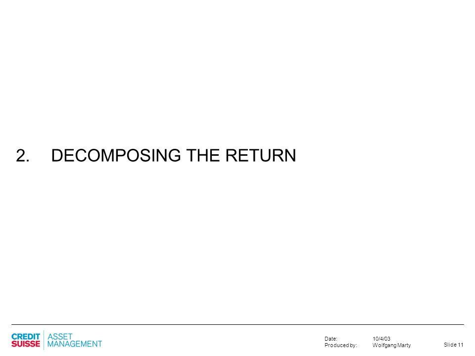 Slide 11 10/4/03 Wolfgang Marty Date: Produced by: 2. DECOMPOSING THE RETURN