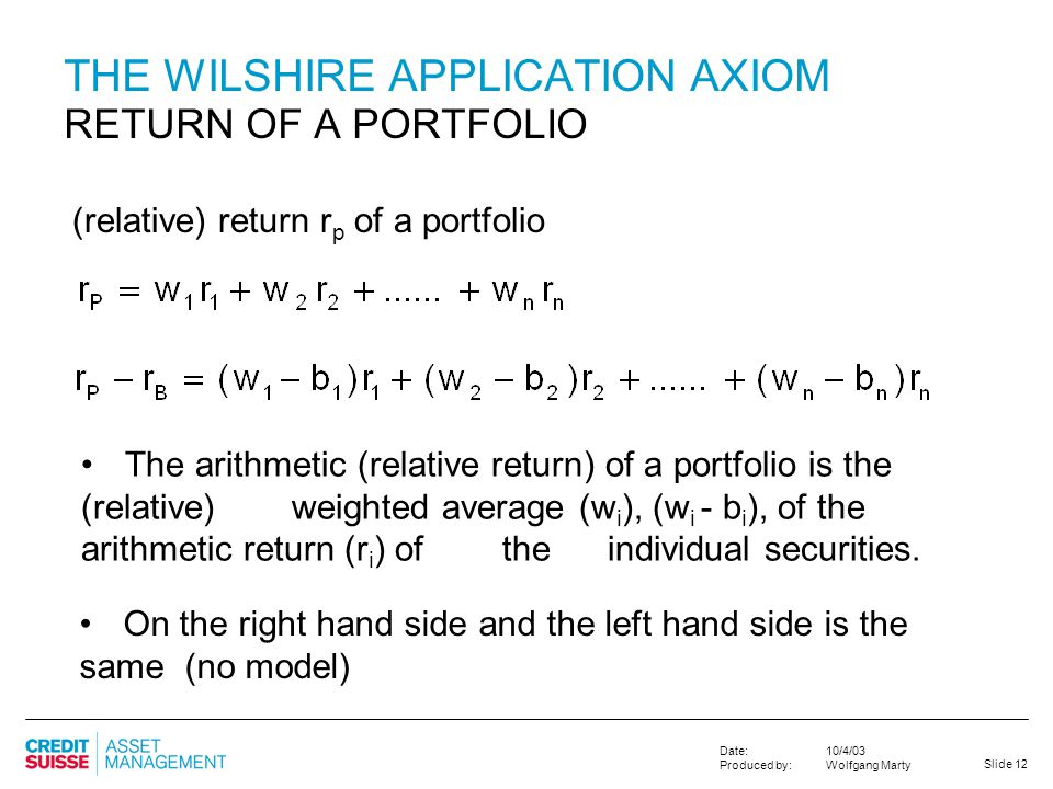 Slide 12 10/4/03 Wolfgang Marty Date: Produced by: THE WILSHIRE APPLICATION AXIOM RETURN OF A PORTFOLIO (relative) return r p of a portfolio The arith