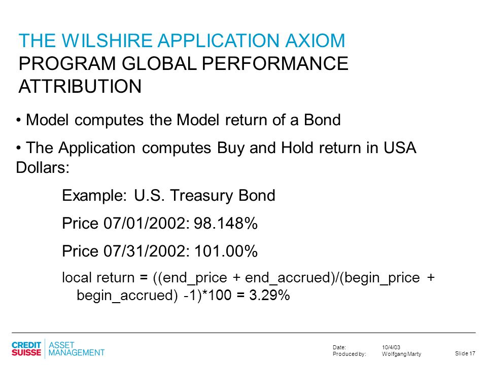 Slide 17 10/4/03 Wolfgang Marty Date: Produced by: THE WILSHIRE APPLICATION AXIOM PROGRAM GLOBAL PERFORMANCE ATTRIBUTION Model computes the Model retu