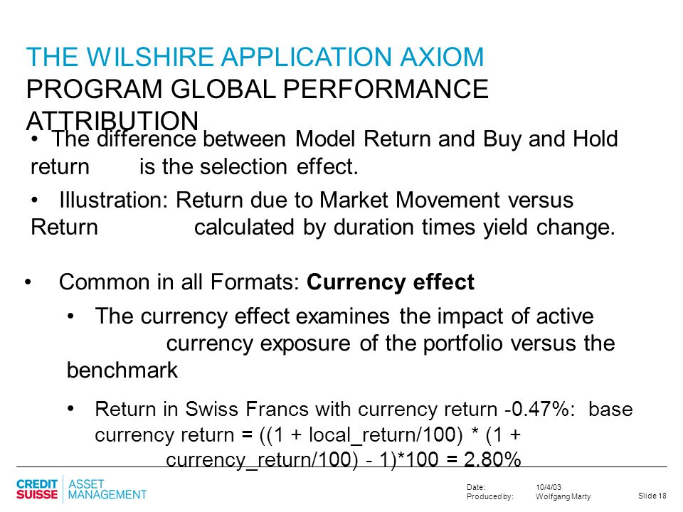Slide 18 10/4/03 Wolfgang Marty Date: Produced by: THE WILSHIRE APPLICATION AXIOM PROGRAM GLOBAL PERFORMANCE ATTRIBUTION The difference between Model