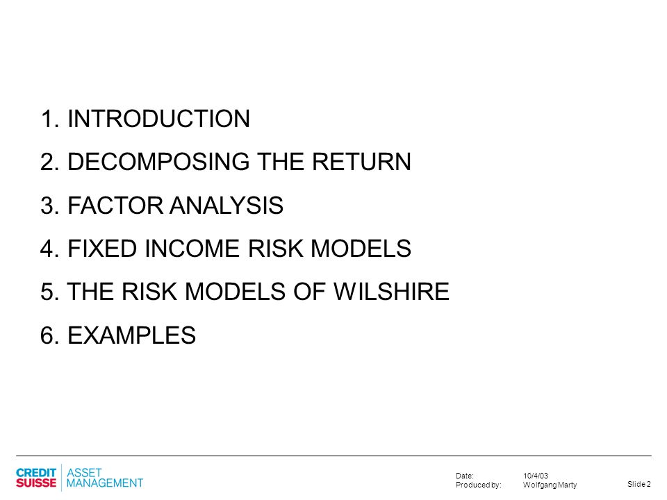 Slide 2 10/4/03 Wolfgang Marty Date: Produced by: 1. INTRODUCTION 2. DECOMPOSING THE RETURN 3. FACTOR ANALYSIS 4. FIXED INCOME RISK MODELS 5. THE RISK