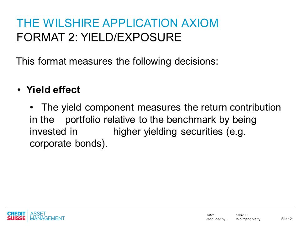 Slide 21 10/4/03 Wolfgang Marty Date: Produced by: THE WILSHIRE APPLICATION AXIOM FORMAT 2: YIELD/EXPOSURE Yield effect The yield component measures t