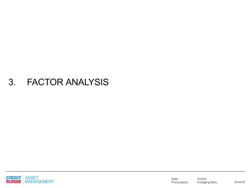 Slide 23 10/4/03 Wolfgang Marty Date: Produced by: 3. FACTOR ANALYSIS