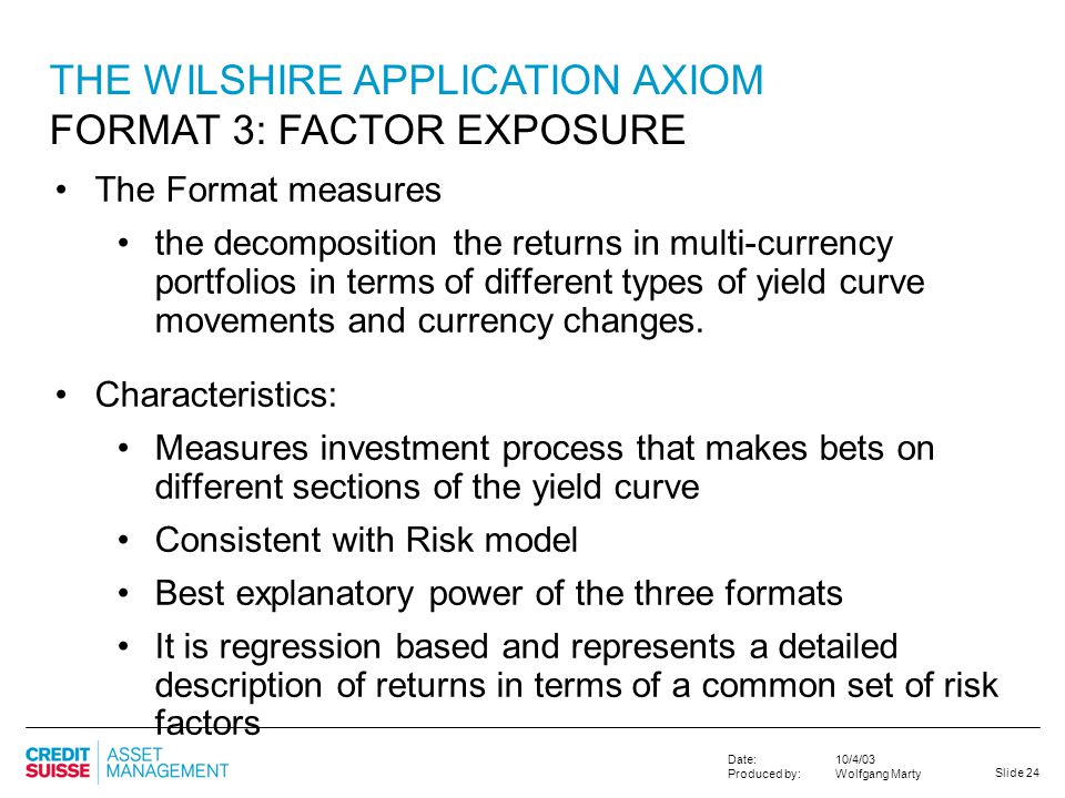 Slide 24 10/4/03 Wolfgang Marty Date: Produced by: THE WILSHIRE APPLICATION AXIOM FORMAT 3: FACTOR EXPOSURE The Format measures the decomposition the