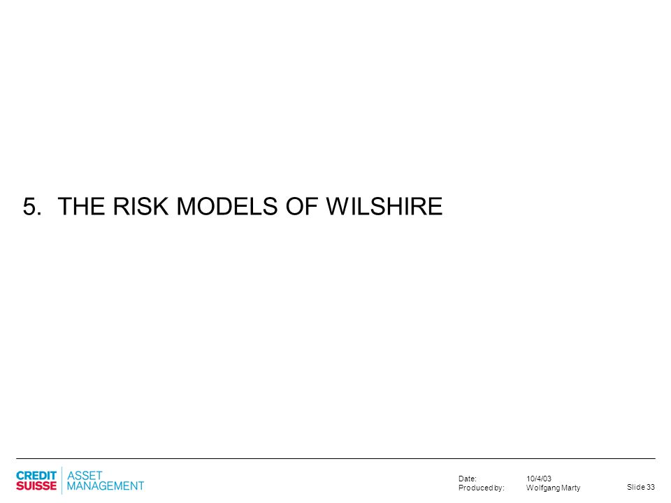 Slide 33 10/4/03 Wolfgang Marty Date: Produced by: 5. THE RISK MODELS OF WILSHIRE