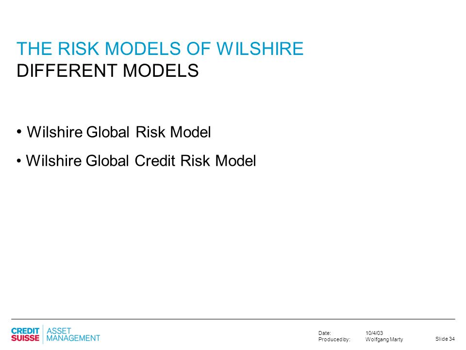 Slide 34 10/4/03 Wolfgang Marty Date: Produced by: Wilshire Global Risk Model Wilshire Global Credit Risk Model THE RISK MODELS OF WILSHIRE DIFFERENT