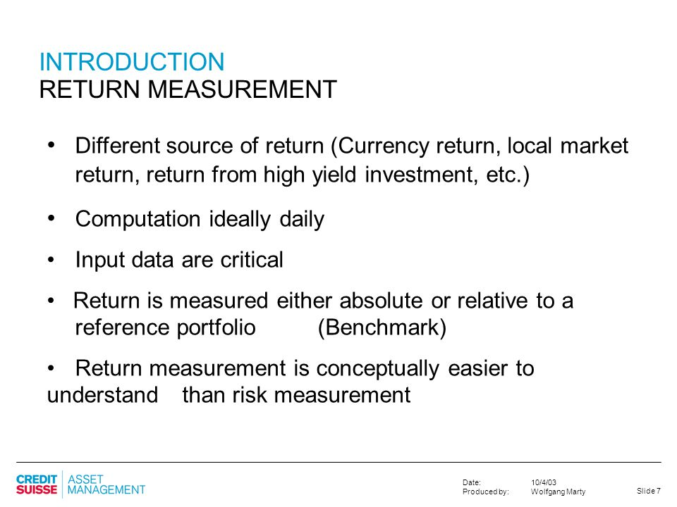 Slide 7 10/4/03 Wolfgang Marty Date: Produced by: INTRODUCTION RETURN MEASUREMENT Different source of return (Currency return, local market return, re