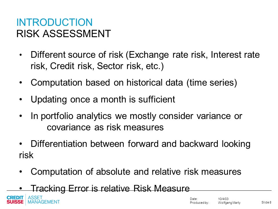 Slide 8 10/4/03 Wolfgang Marty Date: Produced by: INTRODUCTION RISK ASSESSMENT Different source of risk (Exchange rate risk, Interest rate risk, Credi