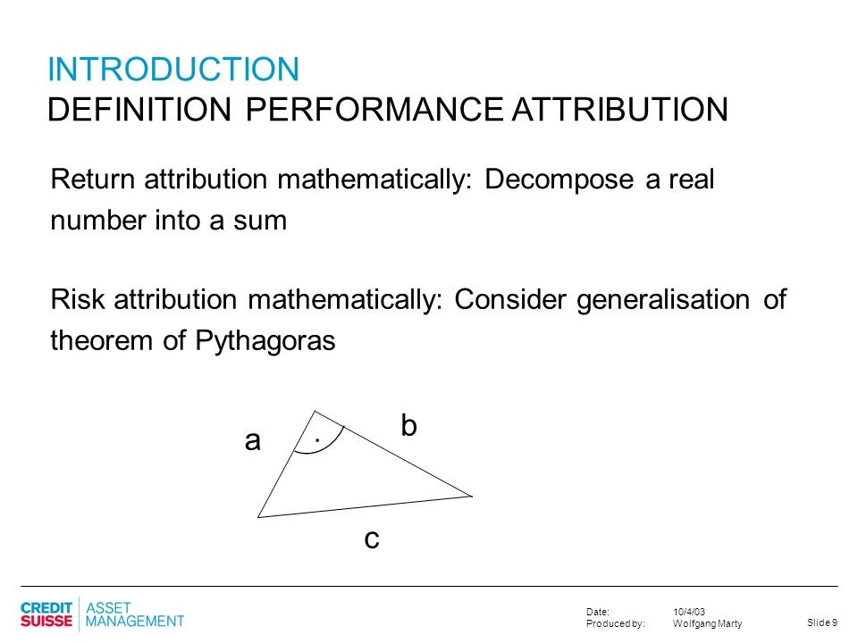 Slide 9 10/4/03 Wolfgang Marty Date: Produced by: INTRODUCTION DEFINITION PERFORMANCE ATTRIBUTION Return attribution mathematically: Decompose a real