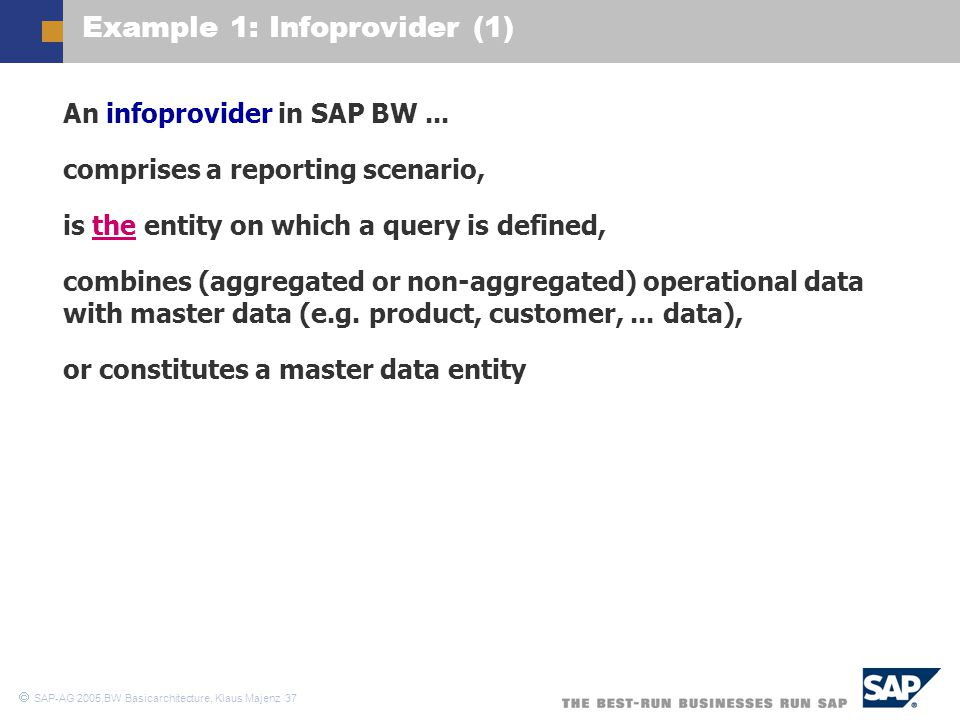  SAP-AG 2005,BW Basicarchitecture, Klaus Majenz 37 Example 1: Infoprovider (1)  An infoprovider in SAP BW...  comprises a reporting scenario,  is