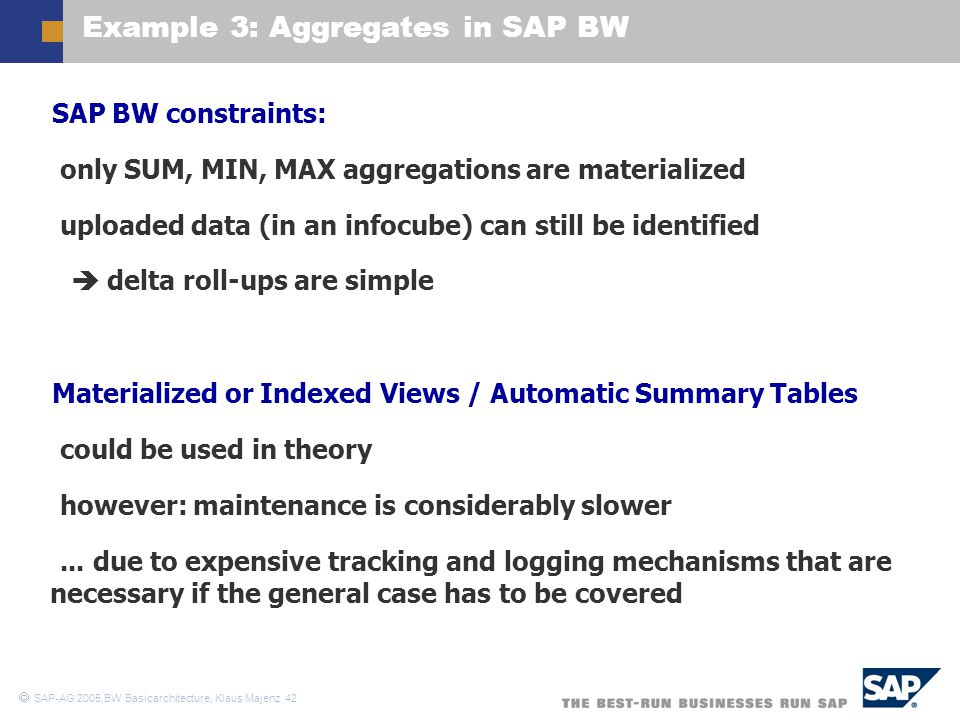 SAP-AG 2005,BW Basicarchitecture, Klaus Majenz 42 Example 3: Aggregates in SAP BW  SAP BW constraints:  only SUM, MIN, MAX aggregations are materi