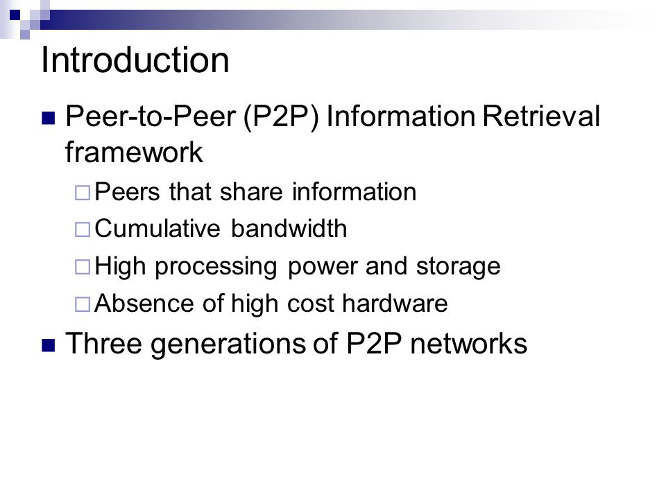 Introduction Peer-to-Peer (P2P) Information Retrieval framework  Peers that share information  Cumulative bandwidth  High processing power and storage  Absence of high cost hardware Three generations of P2P networks