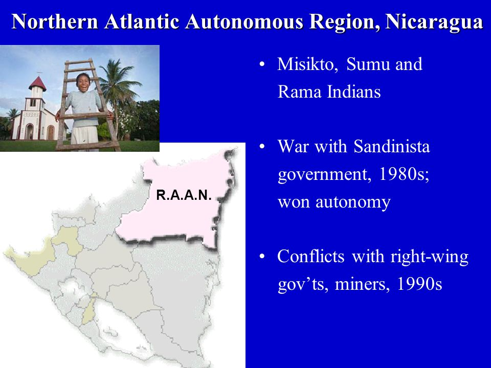 Northern Atlantic Autonomous Region, Nicaragua Misikto, Sumu and Rama Indians War with Sandinista government, 1980s; won autonomy Conflicts with right