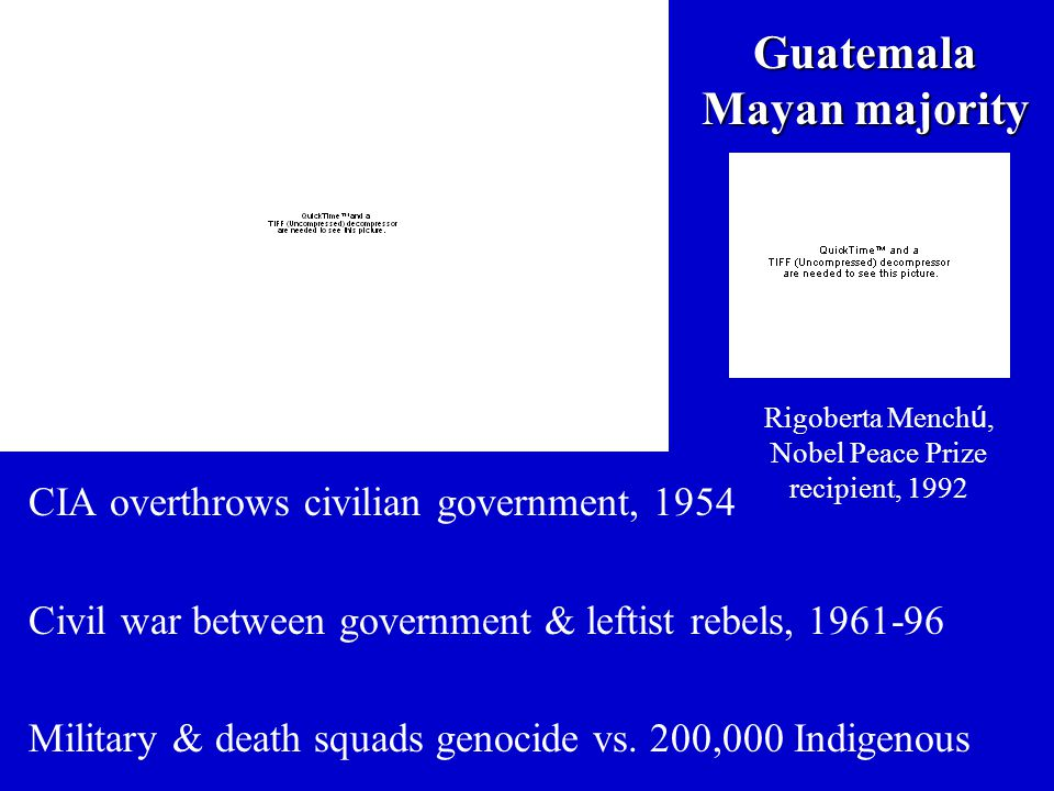 Guatemala Mayan majority CIA overthrows civilian government, 1954 Civil war between government & leftist rebels, 1961-96 Military & death squads genoc