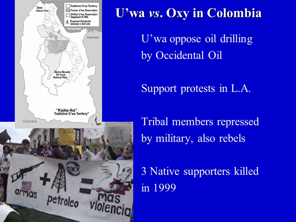 U'wa vs. Oxy in Colombia U'wa oppose oil drilling by Occidental Oil Support protests in L.A. Tribal members repressed by military, also rebels 3 Nativ