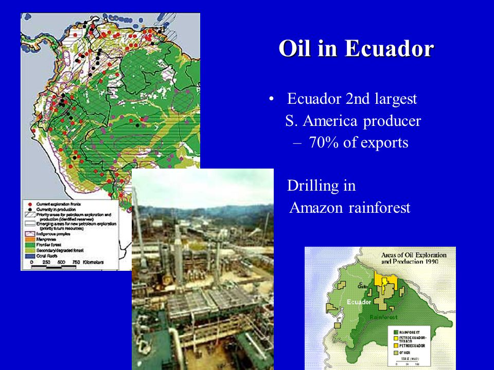 Oil in Ecuador Ecuador 2nd largest S. America producer –70% of exports Drilling in Amazon rainforest