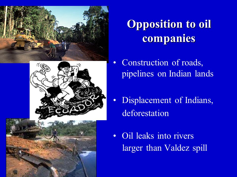Opposition to oil companies Construction of roads, pipelines on Indian lands Displacement of Indians, deforestation Oil leaks into rivers larger than